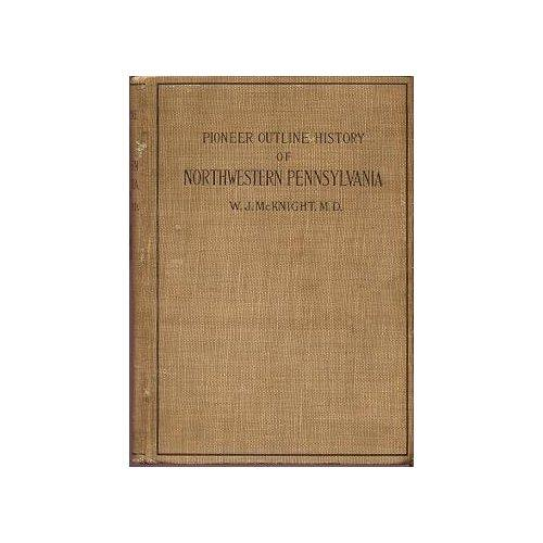 A pioneer outline history of northwestern Pennsylvania, embracing the counties of Tioga, Potter, McKean, Warren, Crawford, Venango, Forest, Clarion, Elk, Jefferson, Cameron, Butler, Lawrence, and Mercer by W. J. McKnight